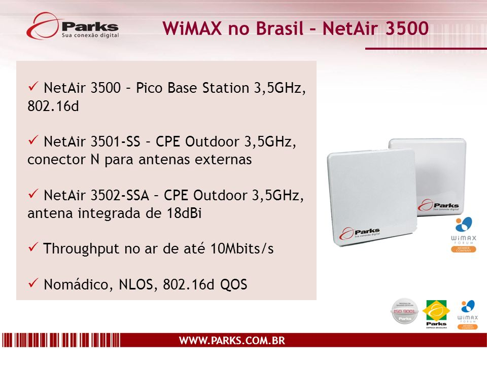 WWW.PARKS.COM.BR WiMAX no Brasil – NetAir 3500 NetAir 3500 – Pico Base Station 3,5GHz, 802.16d NetAir 3501-SS – CPE Outdoor 3,5GHz, conector N para antenas externas NetAir 3502-SSA – CPE Outdoor 3,5GHz, antena integrada de 18dBi Throughput no ar de até 10Mbits/s Nomádico, NLOS, 802.16d QOS
