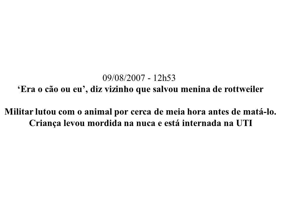 09/08/2007 - 12h53 Era o cão ou eu, diz vizinho que salvou menina de rottweiler Militar lutou com o animal por cerca de meia hora antes de matá-lo. Cr