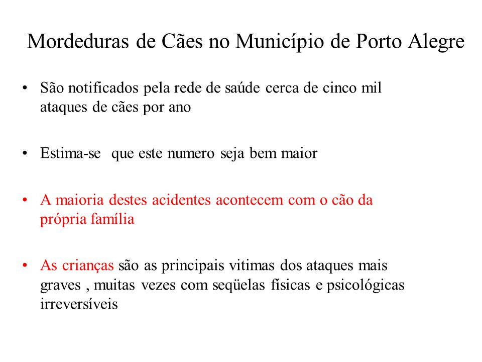 Mordeduras de Cães no Município de Porto Alegre São notificados pela rede de saúde cerca de cinco mil ataques de cães por ano Estima-se que este numer