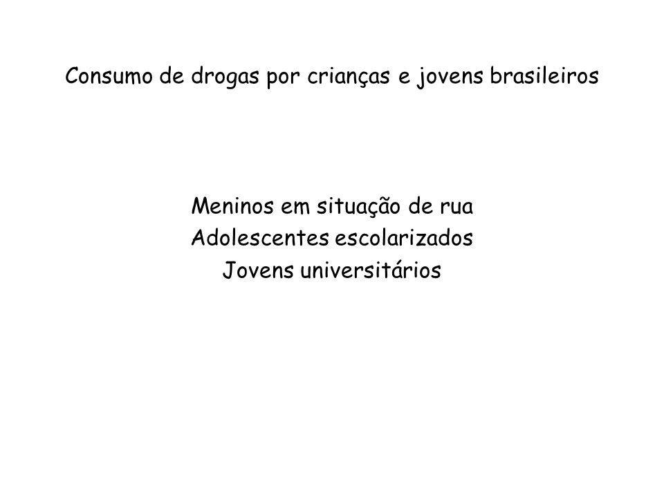 Drogas mais usadas (uso no mês) Tabaco44,5% Álcool43,0% Solventes28,7% Maconha25,4% Cocaína e derivados12,6% Medicamentos5,0% Chá1,3% Levantamento Nacional sobre o Uso de Drogas entre Crianças e Adolescentes em Situação de Rua nas 27 Capitais Brasileiras (CEBRID, 2003)
