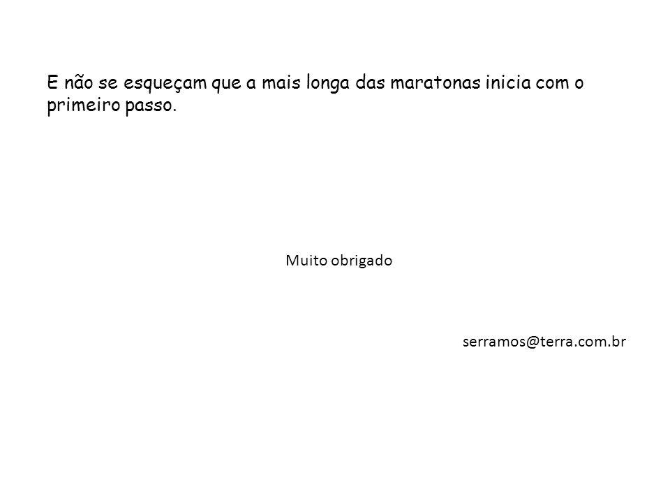 E não se esqueçam que a mais longa das maratonas inicia com o primeiro passo. Muito obrigado serramos@terra.com.br