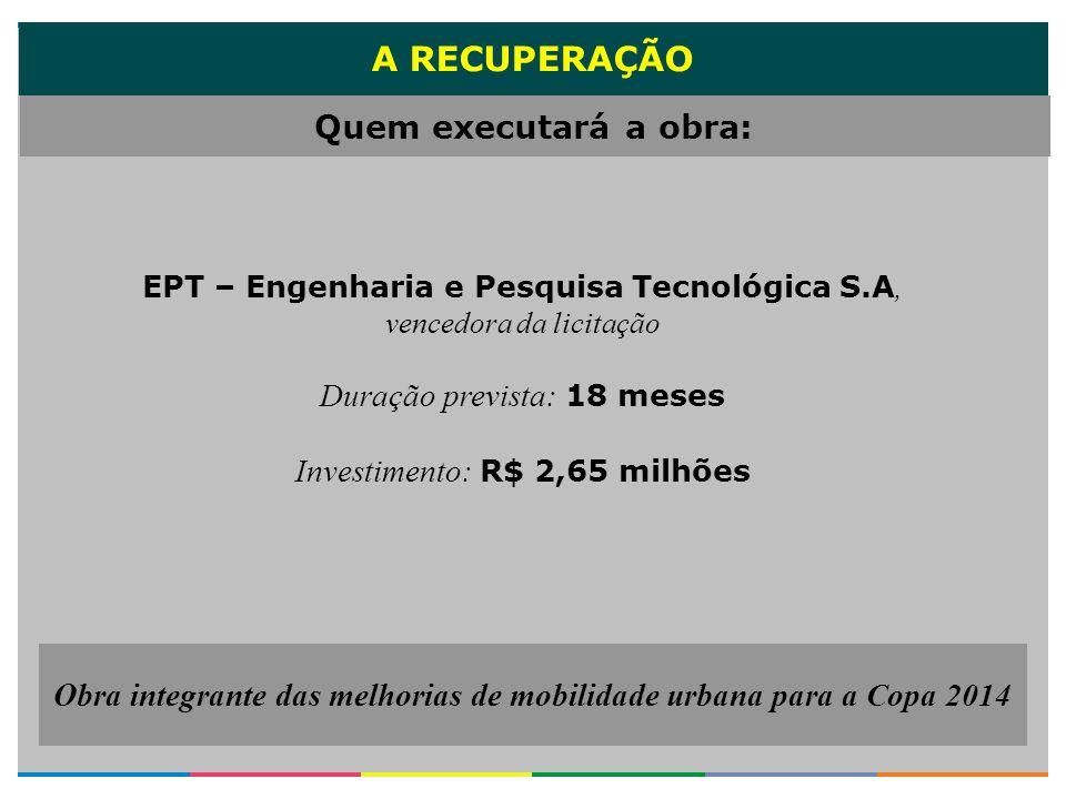 A RECUPERAÇÃO EPT – Engenharia e Pesquisa Tecnológica S.A, vencedora da licitação Duração prevista: 18 meses Investimento: R$ 2,65 milhões Quem execut