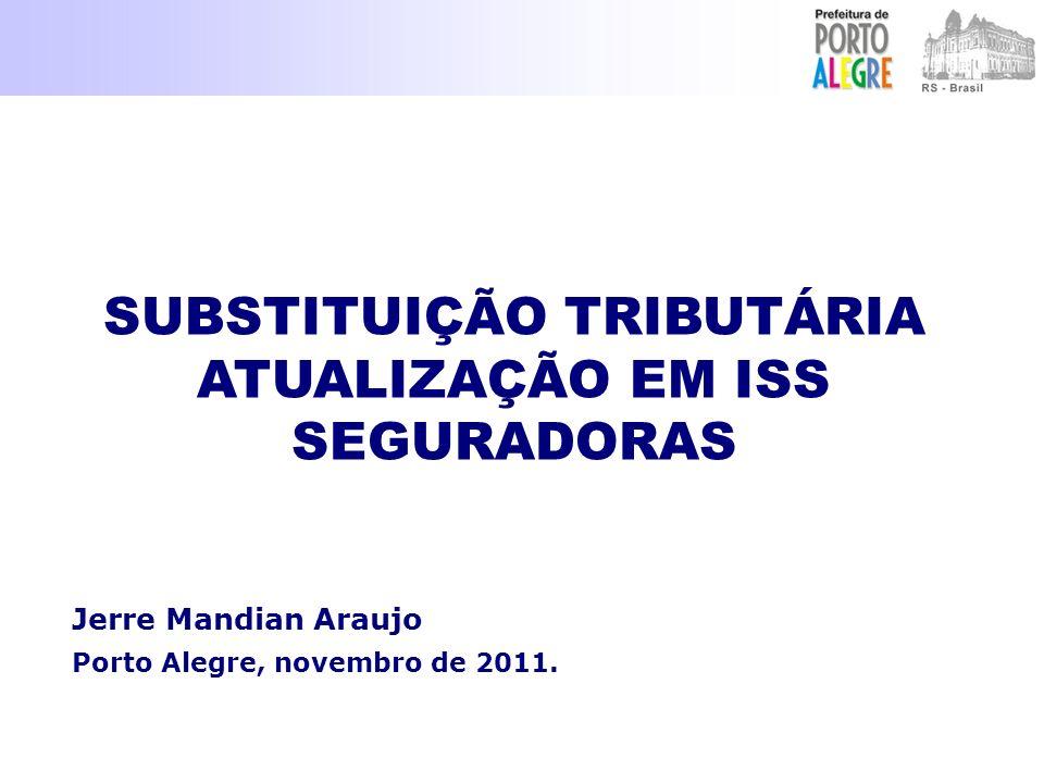 Jerre Mandian Araujo Porto Alegre, novembro de 2011. SUBSTITUIÇÃO TRIBUTÁRIA ATUALIZAÇÃO EM ISS SEGURADORAS SUBSTITUIÇÃO TRIBUTÁRIA ATUALIZAÇÃO EM ISS