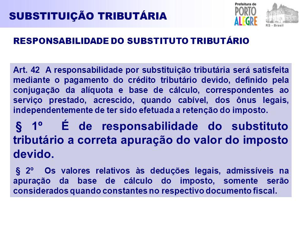 SUBSTITUIÇÃO TRIBUTÁRIA Art. 42 A responsabilidade por substituição tributária será satisfeita mediante o pagamento do crédito tributário devido, defi