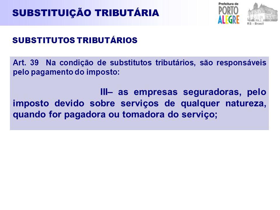 SUBSTITUIÇÃO TRIBUTÁRIA Art. 39 Na condição de substitutos tributários, são responsáveis pelo pagamento do imposto: III– as empresas seguradoras, pelo