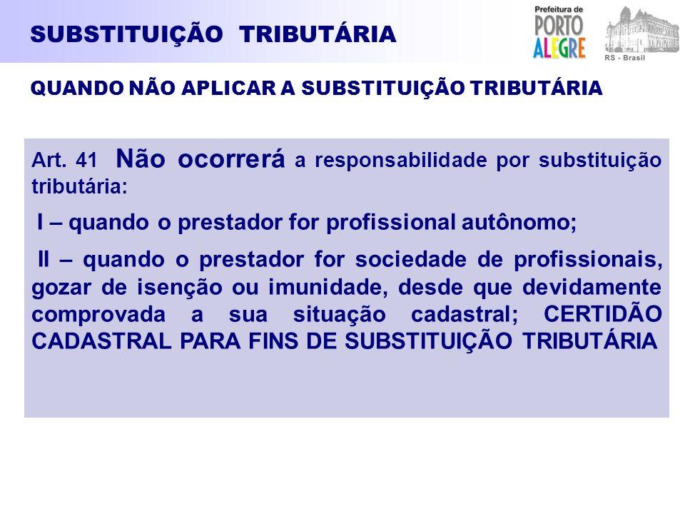 SUBSTITUIÇÃO TRIBUTÁRIA Art. 41 Não ocorrerá a responsabilidade por substituição tributária: I – quando o prestador for profissional autônomo; II – qu
