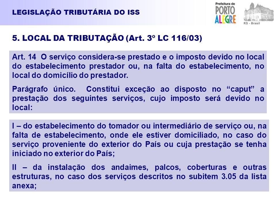 LEGISLAÇÃO TRIBUTÁRIA DO ISS 5. LOCAL DA TRIBUTAÇÃO (Art. 3º LC 116/03) Art. 14 O serviço considera-se prestado e o imposto devido no local do estabel