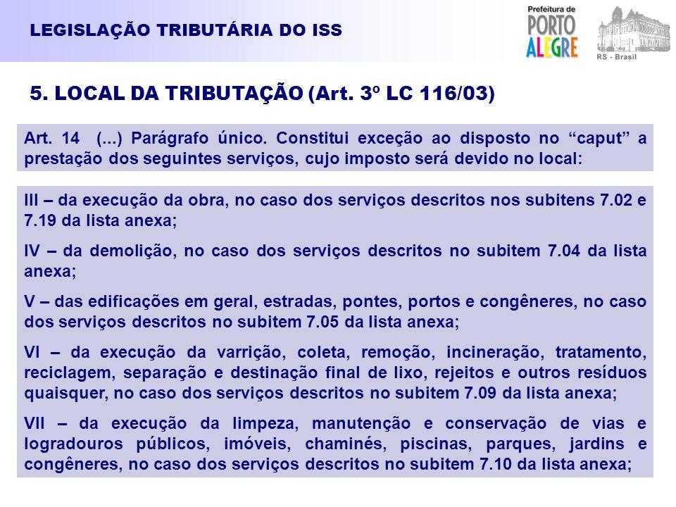 LEGISLAÇÃO TRIBUTÁRIA DO ISS 5. LOCAL DA TRIBUTAÇÃO (Art. 3º LC 116/03) Art. 14 (...) Parágrafo único. Constitui exceção ao disposto no caput a presta
