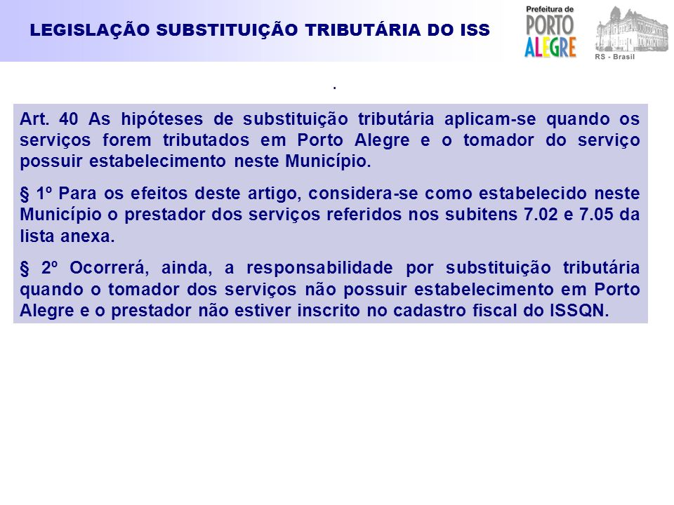 LEGISLAÇÃO SUBSTITUIÇÃO TRIBUTÁRIA DO ISS. Art. 40 As hipóteses de substituição tributária aplicam-se quando os serviços forem tributados em Porto Ale