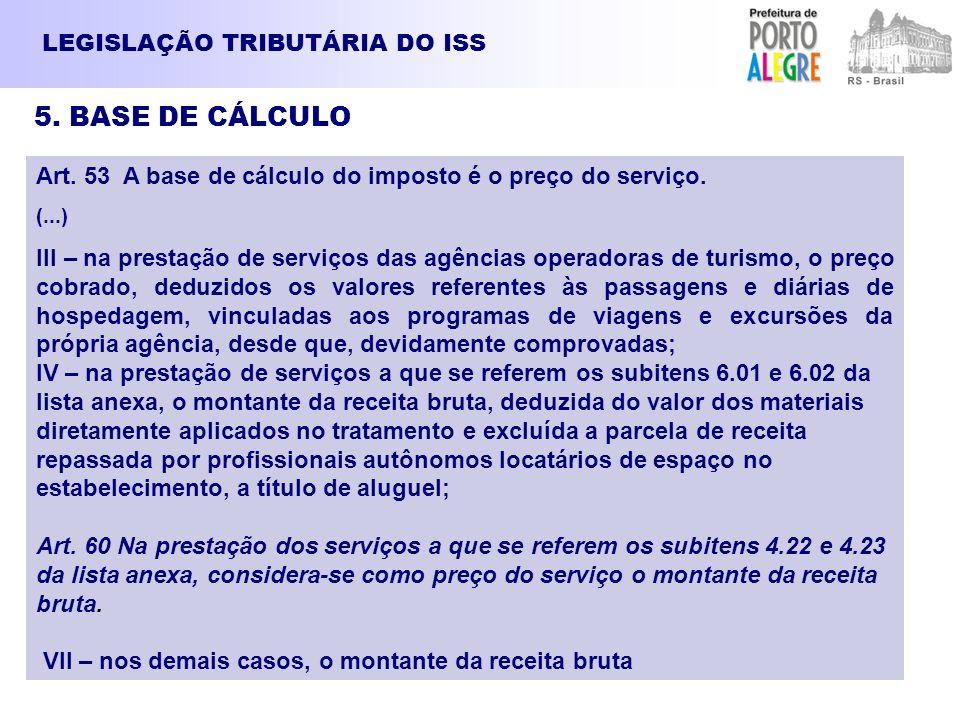 LEGISLAÇÃO TRIBUTÁRIA DO ISS 5. BASE DE CÁLCULO Art. 53 A base de cálculo do imposto é o preço do serviço. (...) III – na prestação de serviços das ag