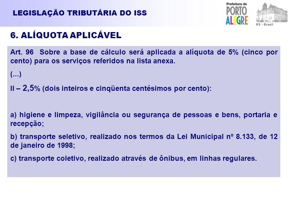 LEGISLAÇÃO TRIBUTÁRIA DO ISS 6. ALÍQUOTA APLICÁVEL Art. 96 Sobre a base de cálculo será aplicada a alíquota de 5% (cinco por cento) para os serviços r