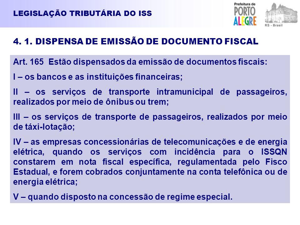 LEGISLAÇÃO TRIBUTÁRIA DO ISS 4. 1. DISPENSA DE EMISSÃO DE DOCUMENTO FISCAL Art. 165 Estão dispensados da emissão de documentos fiscais: I – os bancos