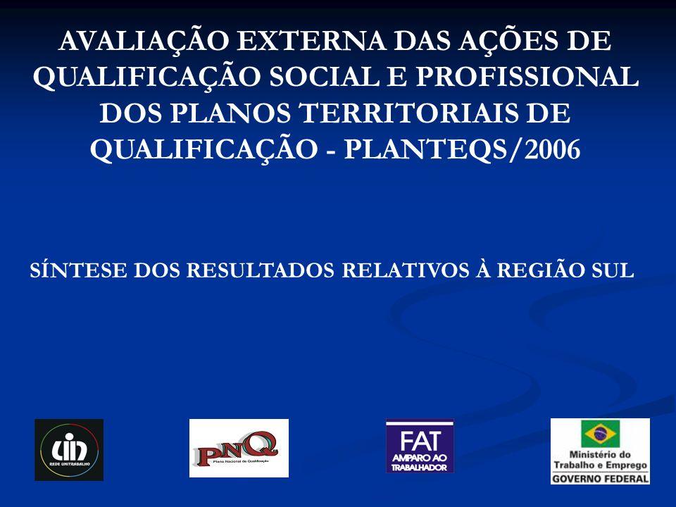 AVALIAÇÃO EXTERNA DAS AÇÕES DE QUALIFICAÇÃO SOCIAL E PROFISSIONAL DOS PLANOS TERRITORIAIS DE QUALIFICAÇÃO - PLANTEQS/2006 SÍNTESE DOS RESULTADOS RELATIVOS À REGIÃO SUL