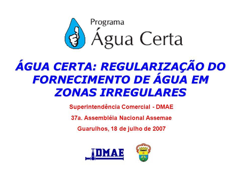 ÁGUA CERTA: REGULARIZAÇÃO DO FORNECIMENTO DE ÁGUA EM ZONAS IRREGULARES Superintendência Comercial - DMAE 37a. Assembléia Nacional Assemae Guarulhos, 1