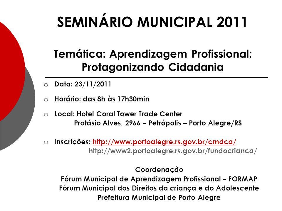 Data: 23/11/2011 Horário: das 8h às 17h30min Local: Hotel Coral Tower Trade Center Protásio Alves, 2966 – Petrópolis – Porto Alegre/RS Inscrições: http://www.portoalegre.rs.gov.br/cmdca/http://www.portoalegre.rs.gov.br/cmdca/ http://www2.portoalegre.rs.gov.br/fundocrianca/ Coordenação Fórum Municipal de Aprendizagem Profissional – FORMAP Fórum Municipal dos Direitos da criança e do Adolescente Prefeitura Municipal de Porto Alegre SEMINÁRIO MUNICIPAL 2011 Temática: Aprendizagem Profissional: Protagonizando Cidadania
