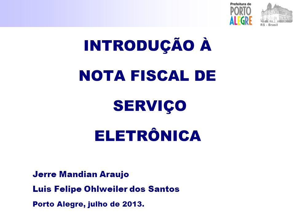 INTRODUÇÃO À NOTA FISCAL DE SERVIÇO ELETRÔNICA Jerre Mandian Araujo Luis Felipe Ohlweiler dos Santos Porto Alegre, julho de 2013.