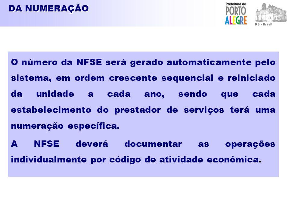 DA NUMERAÇÃO O número da NFSE será gerado automaticamente pelo sistema, em ordem crescente sequencial e reiniciado da unidade a cada ano, sendo que cada estabelecimento do prestador de serviços terá uma numeração específica.