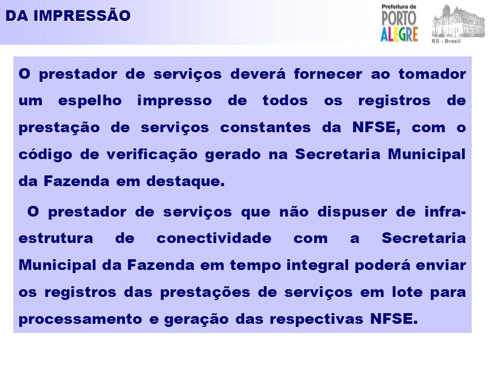 DA IMPRESSÃO O prestador de serviços deverá fornecer ao tomador um espelho impresso de todos os registros de prestação de serviços constantes da NFSE, com o código de verificação gerado na Secretaria Municipal da Fazenda em destaque.