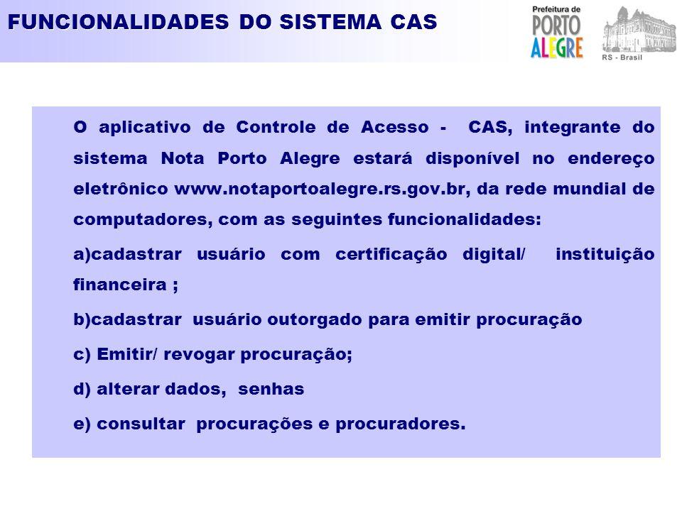 FUNCIONALIDADES DO SISTEMA CAS O aplicativo de Controle de Acesso - CAS, integrante do sistema Nota Porto Alegre estará disponível no endereço eletrônico www.notaportoalegre.rs.gov.br, da rede mundial de computadores, com as seguintes funcionalidades: a)cadastrar usuário com certificação digital/ instituição financeira ; b)cadastrar usuário outorgado para emitir procuração c) Emitir/ revogar procuração; d) alterar dados, senhas e) consultar procurações e procuradores.