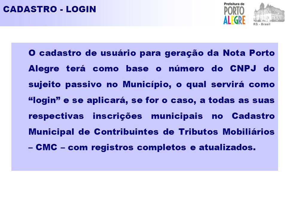 CADASTRO - LOGIN O cadastro de usuário para geração da Nota Porto Alegre terá como base o número do CNPJ do sujeito passivo no Município, o qual servirá como login e se aplicará, se for o caso, a todas as suas respectivas inscrições municipais no Cadastro Municipal de Contribuintes de Tributos Mobiliários – CMC – com registros completos e atualizados.