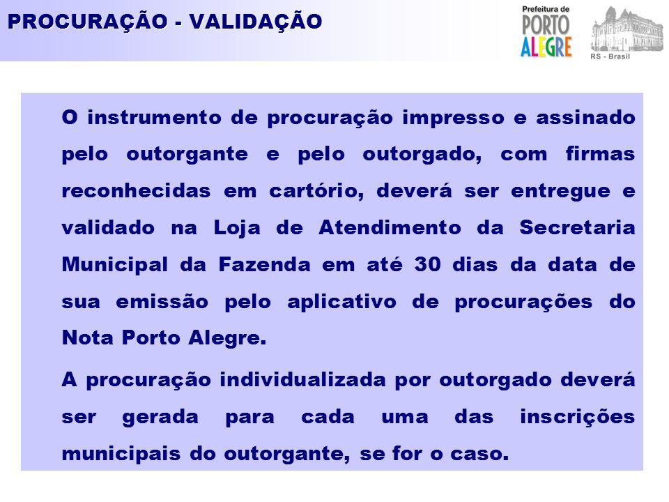 PROCURAÇÃO - VALIDAÇÃO O instrumento de procuração impresso e assinado pelo outorgante e pelo outorgado, com firmas reconhecidas em cartório, deverá ser entregue e validado na Loja de Atendimento da Secretaria Municipal da Fazenda em até 30 dias da data de sua emissão pelo aplicativo de procurações do Nota Porto Alegre.