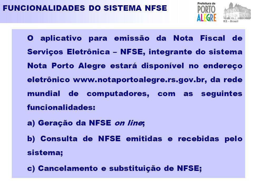 FUNCIONALIDADES DO SISTEMA NFSE O aplicativo para emissão da Nota Fiscal de Serviços Eletrônica – NFSE, integrante do sistema Nota Porto Alegre estará disponível no endereço eletrônico www.notaportoalegre.rs.gov.br, da rede mundial de computadores, com as seguintes funcionalidades: a) Geração da NFSE on line; b) Consulta de NFSE emitidas e recebidas pelo sistema; c) Cancelamento e substituição de NFSE;