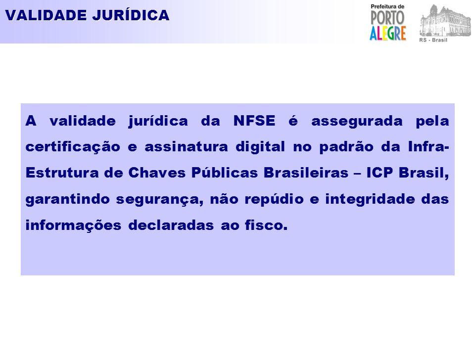 VALIDADE JURÍDICA A validade jurídica da NFSE é assegurada pela certificação e assinatura digital no padrão da Infra- Estrutura de Chaves Públicas Brasileiras – ICP Brasil, garantindo segurança, não repúdio e integridade das informações declaradas ao fisco.