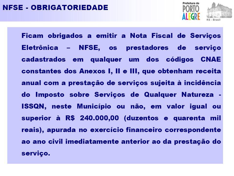 NFSE - OBRIGATORIEDADE Ficam obrigados a emitir a Nota Fiscal de Serviços Eletrônica – NFSE, os prestadores de serviço cadastrados em qualquer um dos códigos CNAE constantes dos Anexos I, II e III, que obtenham receita anual com a prestação de serviços sujeita à incidência do Imposto sobre Serviços de Qualquer Natureza - ISSQN, neste Município ou não, em valor igual ou superior à R$ 240.000,00 (duzentos e quarenta mil reais), apurada no exercício financeiro correspondente ao ano civil imediatamente anterior ao da prestação do serviço.