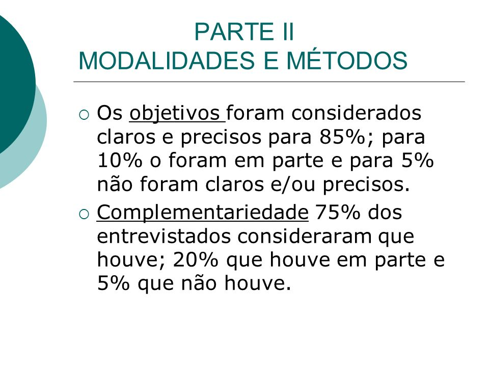 PARTE II MODALIDADES E MÉTODOS Os objetivos foram considerados claros e precisos para 85%; para 10% o foram em parte e para 5% não foram claros e/ou precisos.