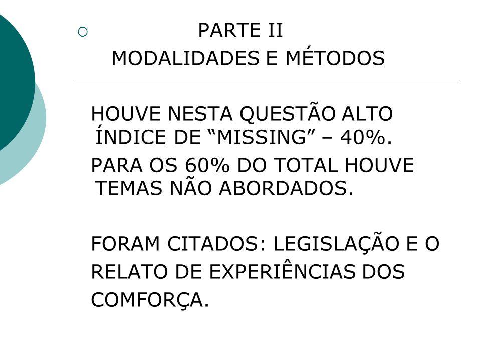 PARTE II MODALIDADES E MÉTODOS HOUVE NESTA QUESTÃO ALTO ÍNDICE DE MISSING – 40%.