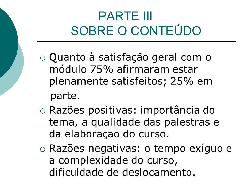 PARTE III SOBRE O CONTEÚDO Quanto à satisfação geral com o módulo 75% afirmaram estar plenamente satisfeitos; 25% em parte.