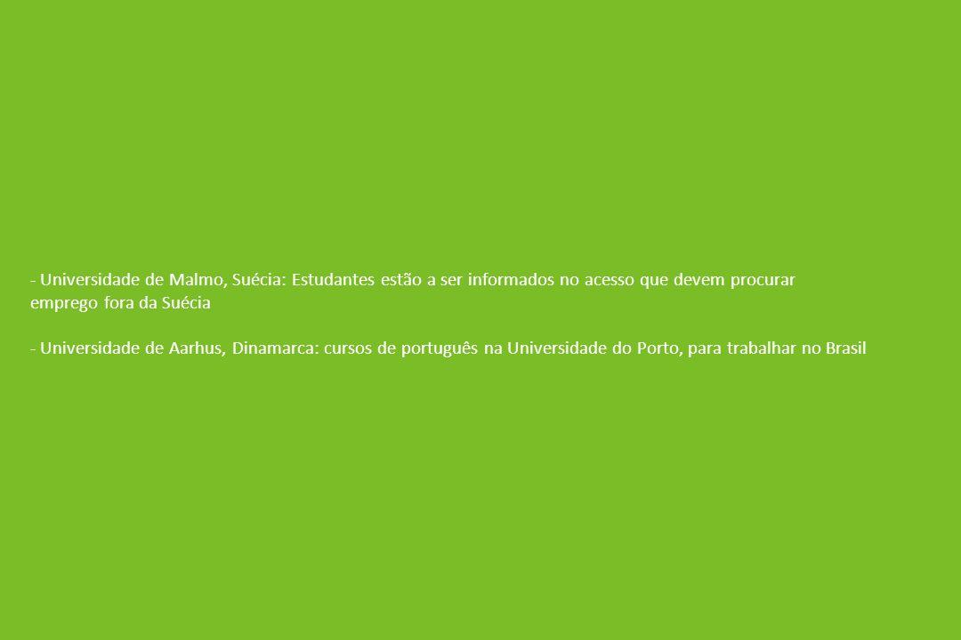 - Universidade de Malmo, Suécia: Estudantes estão a ser informados no acesso que devem procurar emprego fora da Suécia - Universidade de Aarhus, Dinamarca: cursos de português na Universidade do Porto, para trabalhar no Brasil