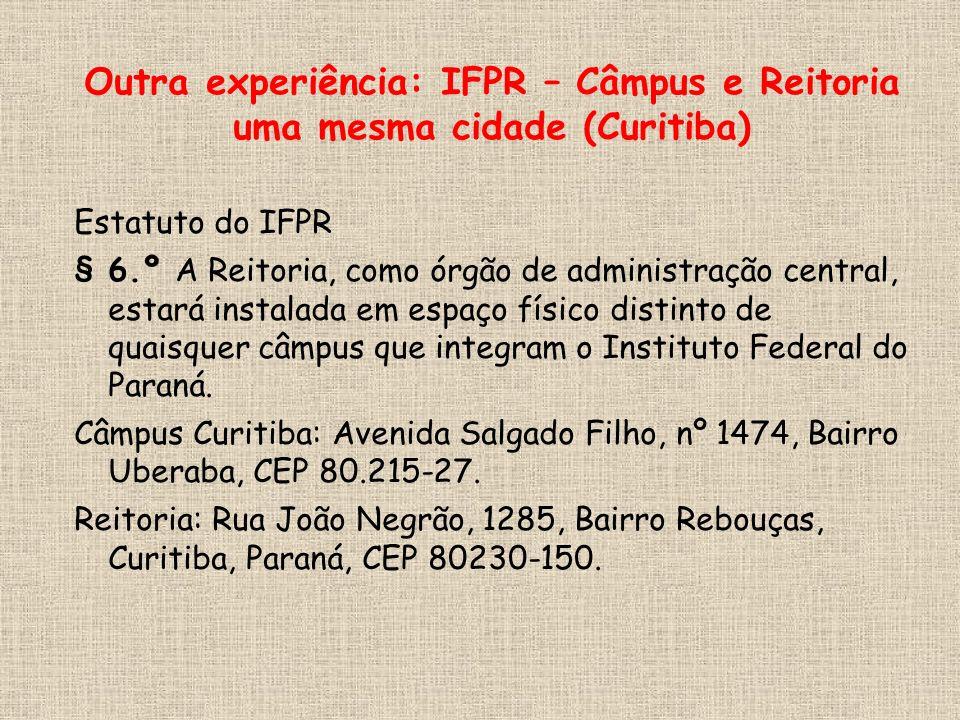 Outra experiência: IFPR – Câmpus e Reitoria uma mesma cidade (Curitiba) Estatuto do IFPR § 6.º A Reitoria, como órgão de administração central, estará instalada em espaço físico distinto de quaisquer câmpus que integram o Instituto Federal do Paraná.