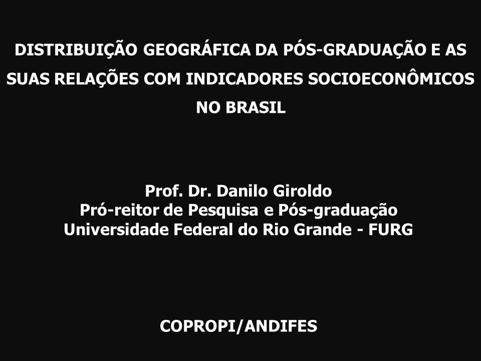 DISTRIBUIÇÃO GEOGRÁFICA DA PÓS-GRADUAÇÃO E AS SUAS RELAÇÕES COM INDICADORES SOCIOECONÔMICOS NO BRASIL COPROPI/ANDIFES Prof. Dr. Danilo Giroldo Pró-rei