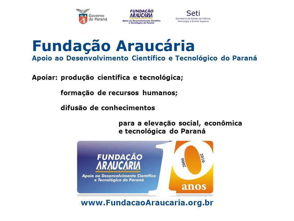 Fundação Araucária Apoio ao Desenvolvimento Científico e Tecnológico do Paraná www.FundacaoAraucaria.org.br Apoiar: produção científica e tecnológica;