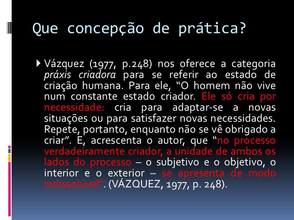 Que concepção de prática? Vázquez (1977, p.248) nos oferece a categoria práxis criadora para se referir ao estado de criação humana. Para ele, O homem