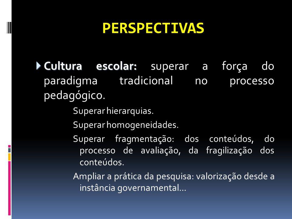 PERSPECTIVAS Cultura escolar: Cultura escolar: superar a força do paradigma tradicional no processo pedagógico. Superar hierarquias. Superar homogenei