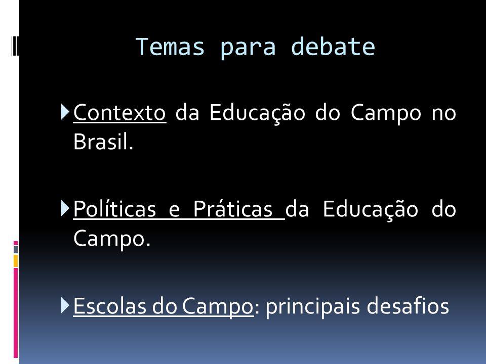 Temas para debate Contexto da Educação do Campo no Brasil. Políticas e Práticas da Educação do Campo. Escolas do Campo: principais desafios