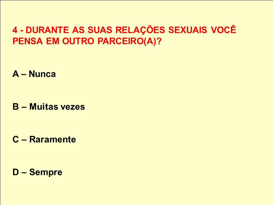 4 - DURANTE AS SUAS RELAÇÕES SEXUAIS VOCÊ PENSA EM OUTRO PARCEIRO(A)? A – Nunca B – Muitas vezes C – Raramente D – Sempre
