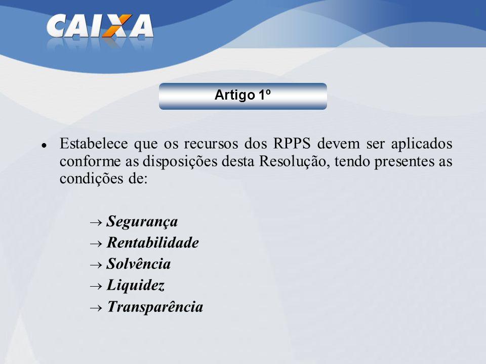 Estabelece que os recursos dos RPPS devem ser aplicados conforme as disposições desta Resolução, tendo presentes as condições de: Segurança Rentabilid