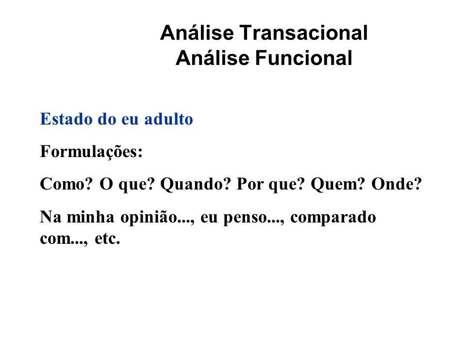 Análise Transacional Análise Funcional Estado do eu adulto Formulações: Como? O que? Quando? Por que? Quem? Onde? Na minha opinião..., eu penso..., co