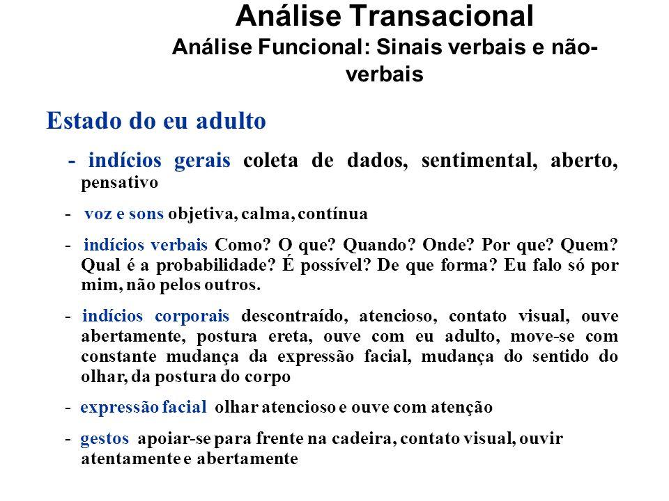 Análise Transacional Análise Funcional: Sinais verbais e não- verbais Estado do eu adulto - indícios gerais coleta de dados, sentimental, aberto, pens