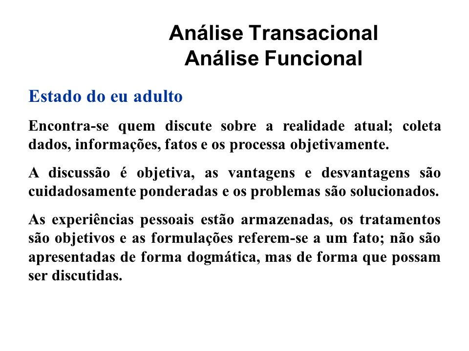 Análise Transacional Análise Funcional Estado do eu adulto Encontra-se quem discute sobre a realidade atual; coleta dados, informações, fatos e os pro