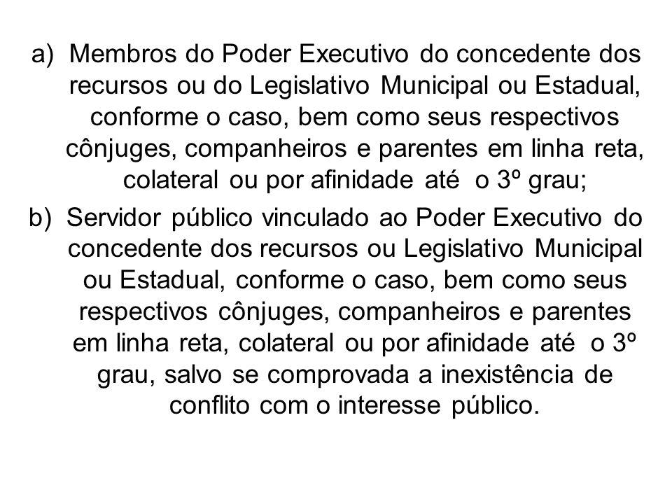 a)Membros do Poder Executivo do concedente dos recursos ou do Legislativo Municipal ou Estadual, conforme o caso, bem como seus respectivos cônjuges,