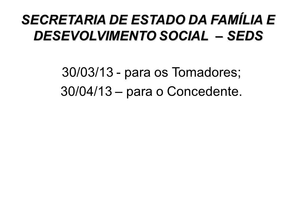 SECRETARIA DE ESTADO DA FAMÍLIA E DESEVOLVIMENTO SOCIAL – SEDS 30/03/13 - para os Tomadores; 30/04/13 – para o Concedente.