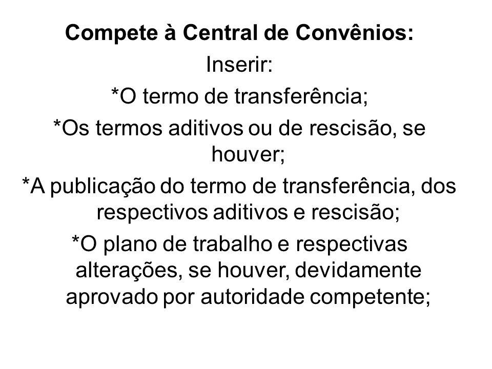 Compete à Central de Convênios: Inserir: *O termo de transferência; *Os termos aditivos ou de rescisão, se houver; *A publicação do termo de transferê
