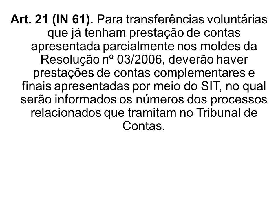 Art. 21 (IN 61). Para transferências voluntárias que já tenham prestação de contas apresentada parcialmente nos moldes da Resolução nº 03/2006, deverã