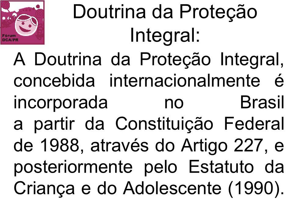 A Doutrina da Proteção Integral, concebida internacionalmente é incorporada no Brasil a partir da Constituição Federal de 1988, através do Artigo 227,