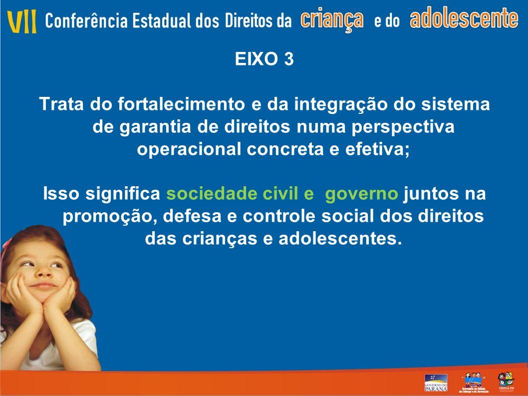 EIXO 3 Trata do fortalecimento e da integração do sistema de garantia de direitos numa perspectiva operacional concreta e efetiva; Isso significa sociedade civil e governo juntos na promoção, defesa e controle social dos direitos das crianças e adolescentes.