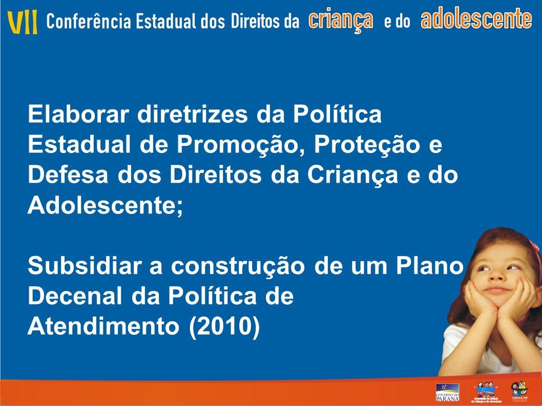 Elaborar diretrizes da Política Estadual de Promoção, Proteção e Defesa dos Direitos da Criança e do Adolescente; Subsidiar a construção de um Plano Decenal da Política de Atendimento (2010)